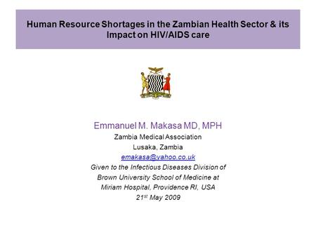 Human Resource Shortages in the Zambian Health Sector & its Impact on HIV/AIDS care Emmanuel M. Makasa MD, MPH Zambia Medical Association Lusaka, Zambia.