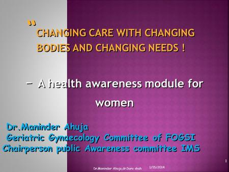 CHANGING CARE WITH CHANGING BODIES AND CHANGING NEEDS ! - A health awareness module for women Dr.Maninder Ahuja Geriatric Gynaecology Committee of FOGSI.