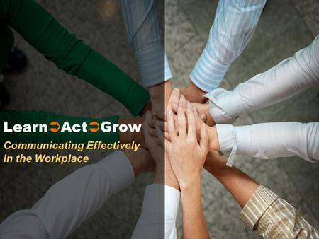 Communicating Effectively in the Workplace Learn Act Grow.