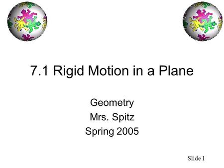 Slide 1 7.1 Rigid Motion in a Plane Geometry Mrs. Spitz Spring 2005.