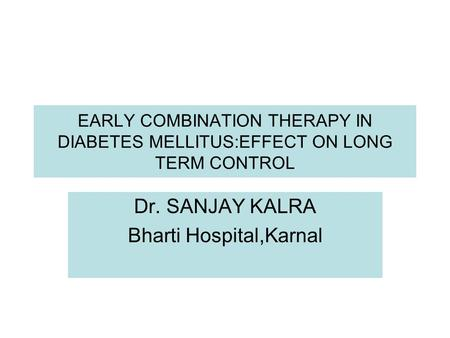 EARLY COMBINATION THERAPY IN DIABETES MELLITUS:EFFECT ON LONG TERM CONTROL Dr. SANJAY KALRA Bharti Hospital,Karnal.