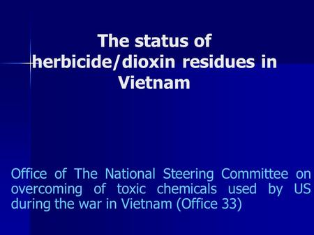 Office of The National Steering Committee on overcoming of toxic chemicals used by US during the war in Vietnam (Office 33) The status of herbicide/dioxin.