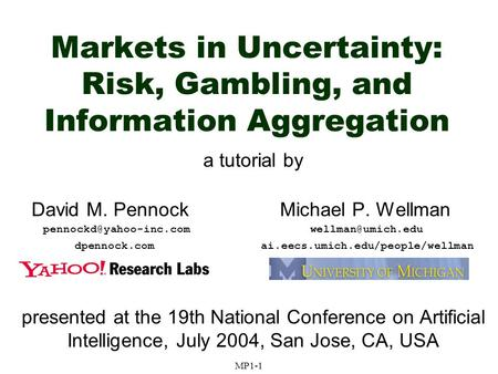Markets in Uncertainty: Risk, Gambling, and Information Aggregation a tutorial by David M. Pennock Michael P. Wellman