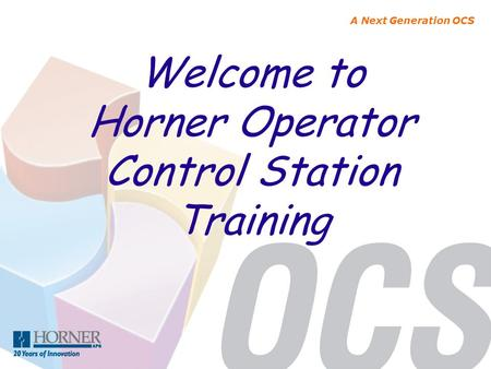 A Next Generation OCS Welcome to Horner Operator Control Station Training.
