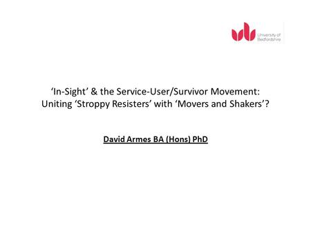 In-Sight & the Service-User/Survivor Movement: Uniting Stroppy Resisters with Movers and Shakers? David Armes BA (Hons) PhD.