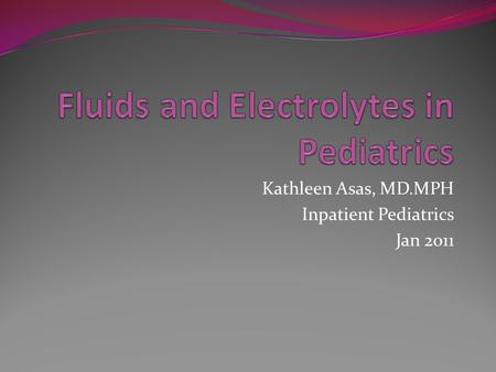Kathleen Asas, MD.MPH Inpatient Pediatrics Jan 2011.