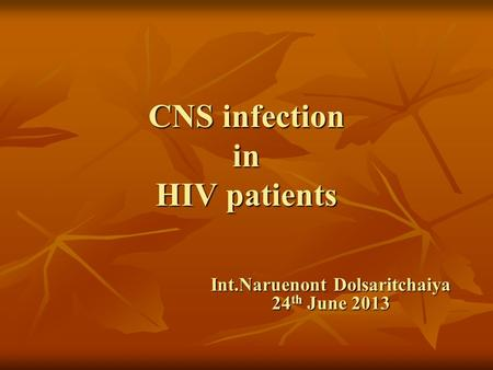 CNS infection in HIV patients Int.Naruenont Dolsaritchaiya 24 th June 2013.