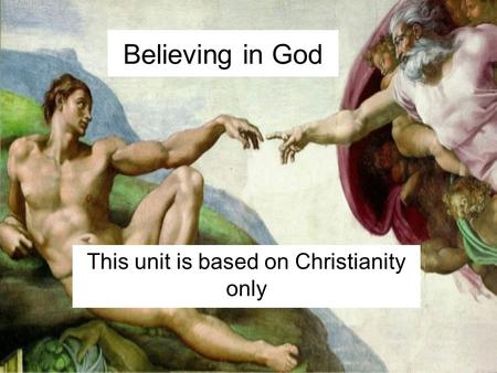 Believing in God This unit is based on Christianity only.