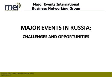 Major Events International Business Networking Group MAJOR EVENTS IN RUSSIA: CHALLENGES AND OPPORTUNITIES Copyright © 2011 Major Events International Ltd.