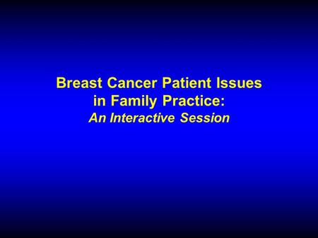 Breast Cancer Patient Issues in Family Practice: An Interactive Session.