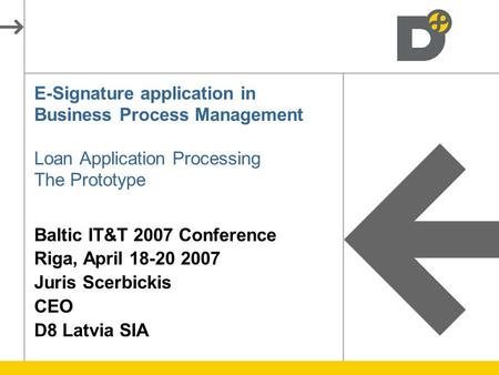 E-Signature application in Business Process Management Loan Application Processing The Prototype Baltic IT&T 2007 Conference Riga, April 18-20 2007 Juris.