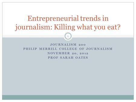 JOURNALISM 200 PHILIP MERRILL COLLEGE OF JOURNALISM NOVEMBER 20, 2012 PROF SARAH OATES Entrepreneurial trends in journalism: Killing what you eat? 1.