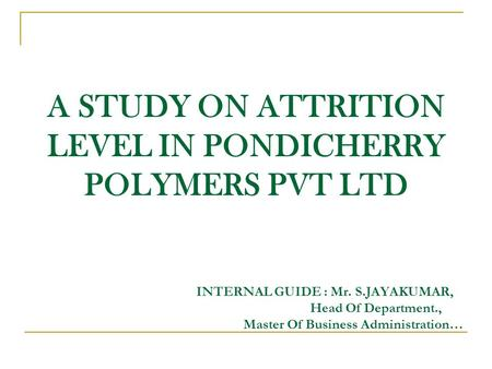 A STUDY ON ATTRITION LEVEL IN PONDICHERRY POLYMERS PVT LTD INTERNAL GUIDE : Mr. S.JAYAKUMAR, Head Of Department., Master Of Business Administration…