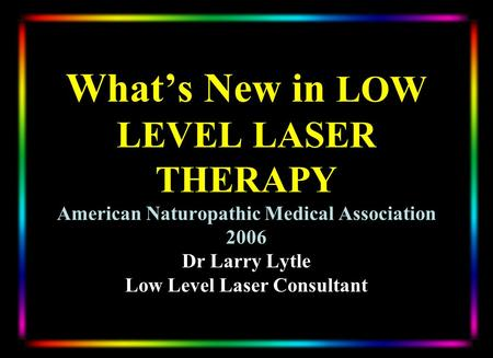 Whats New in LOW LEVEL LASER THERAPY American Naturopathic Medical Association 2006 Dr Larry Lytle Low Level Laser Consultant.