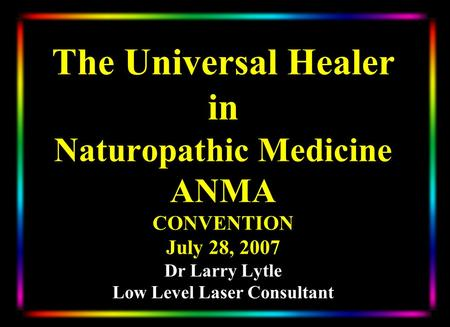 The Universal Healer in Naturopathic Medicine ANMA CONVENTION July 28, 2007 Dr Larry Lytle Low Level Laser Consultant.