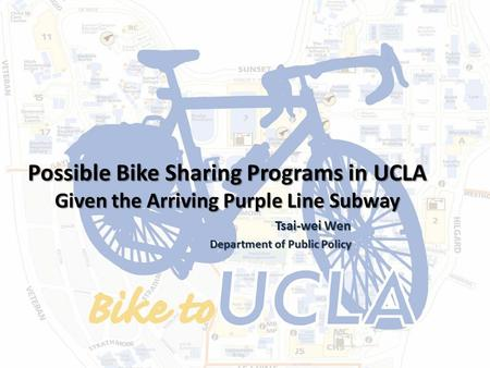 Possible Bike Sharing Programs in UCLA Given the Arriving Purple Line Subway Tsai-wei Wen Tsai-wei Wen Department of Public Policy.