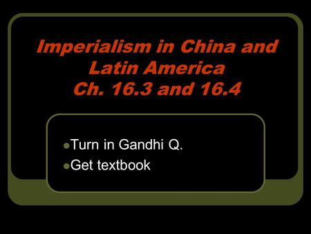Imperialism in China and Latin America Ch. 16.3 and 16.4 Turn in Gandhi Q. Get textbook.