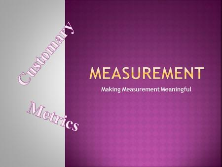 Making Measurement Meaningful Measurement is a comparison of an attribute of an item or situation with a unit that has the same attribute. Meaningful.