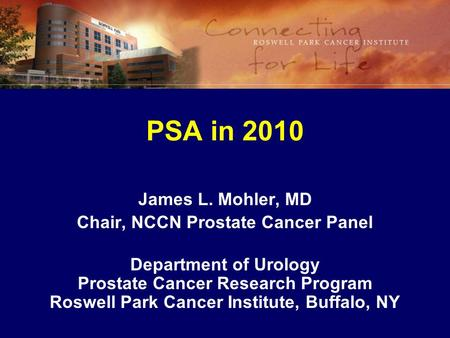 PSA in 2010 James L. Mohler, MD Chair, NCCN Prostate Cancer Panel Department of Urology Prostate Cancer Research Program Roswell Park Cancer Institute,