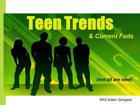 Teen Trends (not all are new) & Current Fads SRO Adam Gongwer.