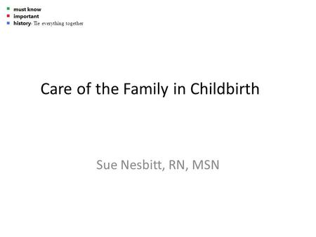 Care of the Family in Childbirth Sue Nesbitt, RN, MSN - Tie everything together.