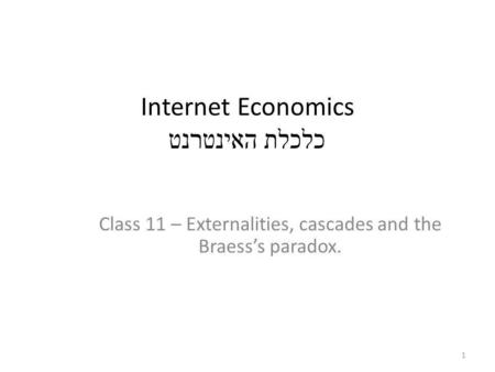 Internet Economics כלכלת האינטרנט Class 11 – Externalities, cascades and the Braesss paradox. 1.