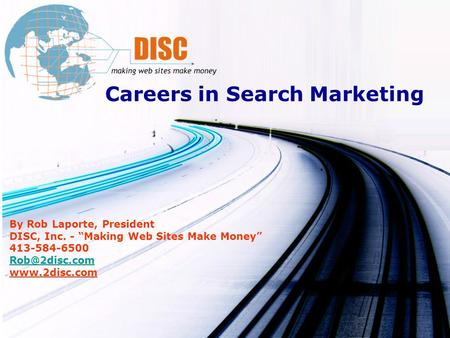 Careers in Search Marketing By Rob Laporte, President DISC, Inc. - Making Web Sites Make Money 413-584-6500
