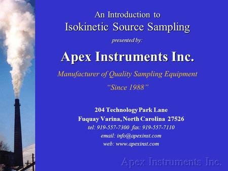 An Introduction to Isokinetic Source Sampling presented by: Apex Instruments Inc. Manufacturer of Quality Sampling Equipment Since 1988 204 Technology.