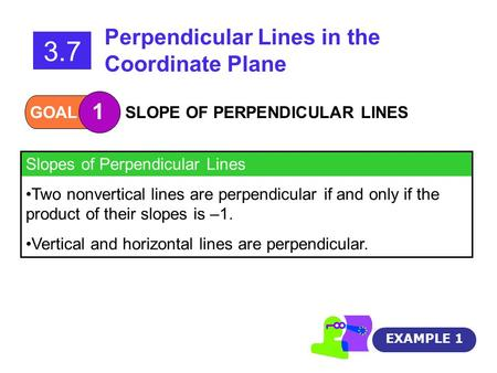 GOAL 1 SLOPE OF PERPENDICULAR LINES 3.7 Perpendicular Lines in the Coordinate Plane Slopes of Perpendicular Lines Two nonvertical lines are perpendicular.