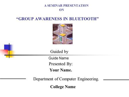 A SEMINAR PRESENTATION ON GROUP AWARENESS IN BLUETOOTH Presented By: Your Name. Guided by Guide Name Department of Computer Engineering. College Name.