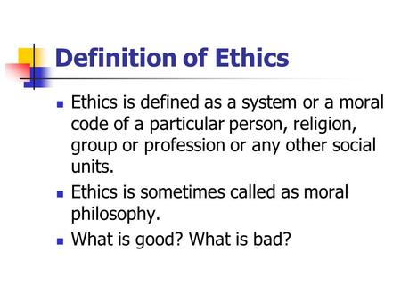 Definition of Ethics Ethics is defined as a system or a moral code of a particular person, religion, group or profession or any other social units. Ethics.