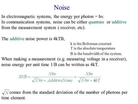 In electromagnetic systems, the energy per photon = h. In communication systems, noise can be either quantum or additive from the measurement system (