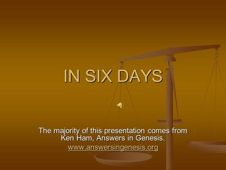 IN SIX DAYS The majority of this presentation comes from Ken Ham, Answers in Genesis. www.answersingenesis.org.