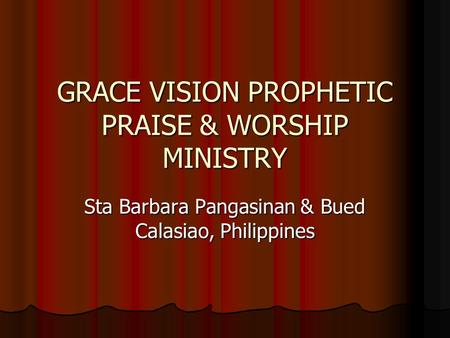 GRACE VISION PROPHETIC PRAISE & WORSHIP MINISTRY Sta Barbara Pangasinan & Bued Calasiao, Philippines.