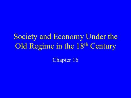 Society and Economy Under the Old Regime in the 18 th Century Chapter 16.