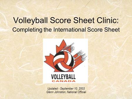 Volleyball Score Sheet Clinic: Completing the International Score Sheet Updated - September 10, 2003 Glenn Johnston, National Official.