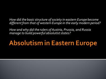 How did the basic structure of society in eastern Europe become different from that of western Europe in the early modern period? How and why did the rulers.