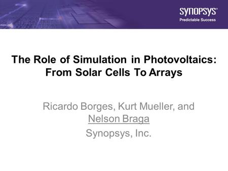 1 The Role of Simulation in Photovoltaics: From Solar Cells To Arrays Ricardo Borges, Kurt Mueller, and Nelson Braga Synopsys, Inc.