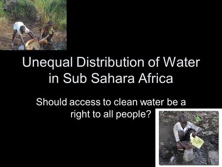 Unequal Distribution of Water in Sub Sahara Africa Should access to clean water be a right to all people?
