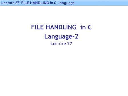 Lecture 27: FILE HANDLING in C Language FILE HANDLING in C Language-2 Lecture 27.
