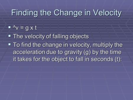 Finding the Change in Velocity ^v = g x t ^v = g x t The velocity of falling objects The velocity of falling objects To find the change in velocity, multiply.