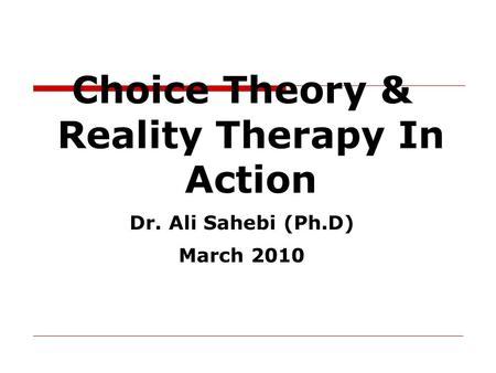 Choice Theory & Reality Therapy In Action Dr. Ali Sahebi (Ph.D) March 2010.