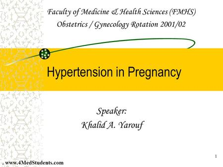 1 Hypertension in Pregnancy Speaker: Khalid A. Yarouf Faculty of Medicine & Health Sciences (FMHS) Obstetrics / Gynecology Rotation 2001/02. www.4MedStudents.com.