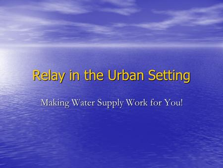Relay in the Urban Setting Making Water Supply Work for You!