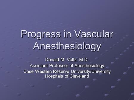 Progress in Vascular Anesthesiology Donald M. Voltz, M.D. Assistant Professor of Anesthesiology Case Western Reserve University/University Hospitals of.