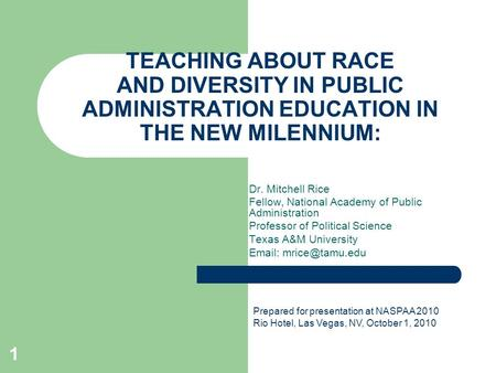 TEACHING ABOUT RACE AND DIVERSITY IN PUBLIC ADMINISTRATION EDUCATION IN THE NEW MILENNIUM: Dr. Mitchell Rice Fellow, National Academy of Public Administration.