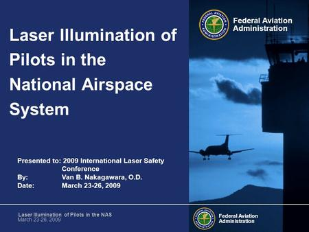 Presented to: 2009 International Laser Safety Conference By: Van B. Nakagawara, O.D. Date: March 23-26, 2009 Federal Aviation Administration Federal Aviation.