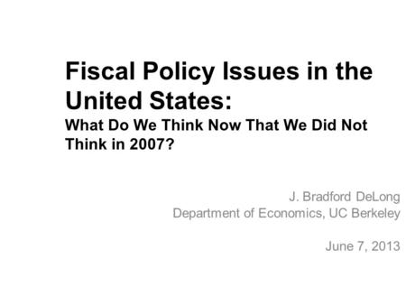 Fiscal Policy Issues in the United States: What Do We Think Now That We Did Not Think in 2007? J. Bradford DeLong Department of Economics, UC Berkeley.