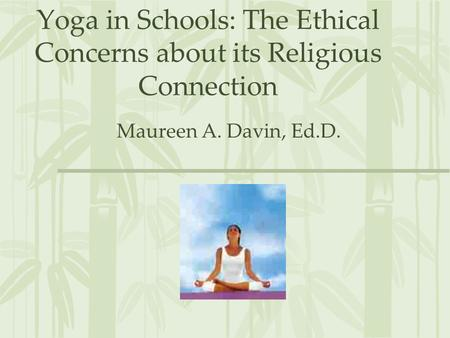 Yoga in Schools: The Ethical Concerns about its Religious Connection Maureen A. Davin, Ed.D.