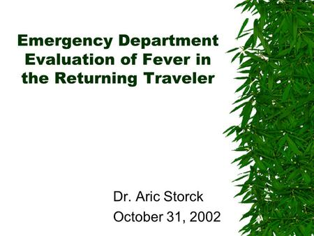 Emergency Department Evaluation of Fever in the Returning Traveler Dr. Aric Storck October 31, 2002.